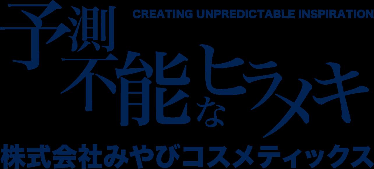 「予想不能なヒラメキ」企業理念: 面白くて、いいものを、ていねいに 株式会社みやびコスメティックス
